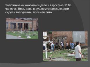 Заложниками оказались дети и взрослые-1116 человек. Весь день в душном спортз