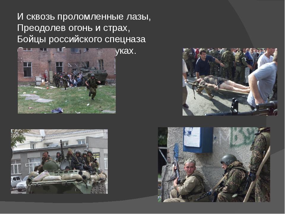 И сквозь проломленные лазы, Преодолев огонь и страх, Бойцы российского спецна...