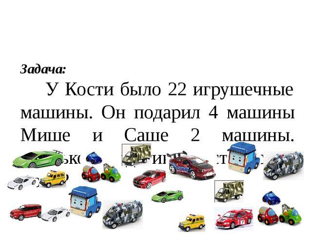 Задача: У Кости было 22 игрушечные машины. Он подарил 4 машины Мише и Саше 2...