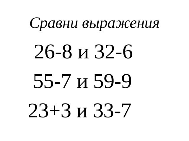 Сравни выражения 26-8 и 32-6 55-7 и 59-9 23+3 и 33-7
