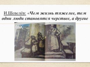 И.Шевелёв: «Чем жизнь тяжелее, тем одни люди становятся черствее, а другие ми