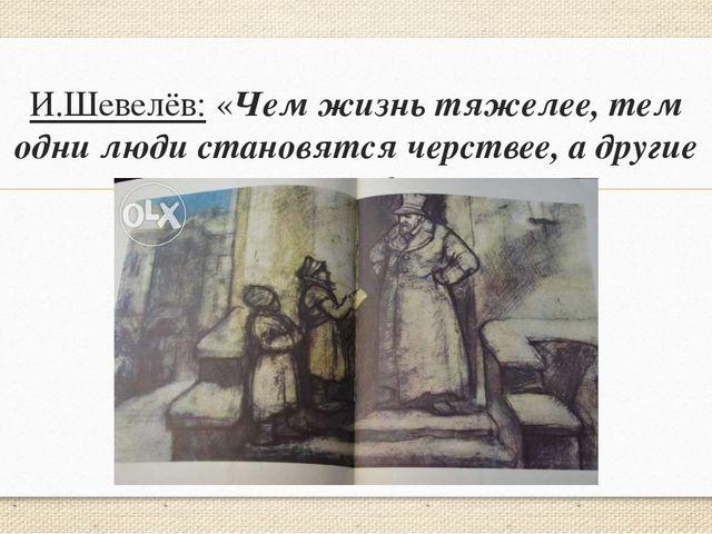 И.Шевелёв: «Чем жизнь тяжелее, тем одни люди становятся черствее, а другие ми...