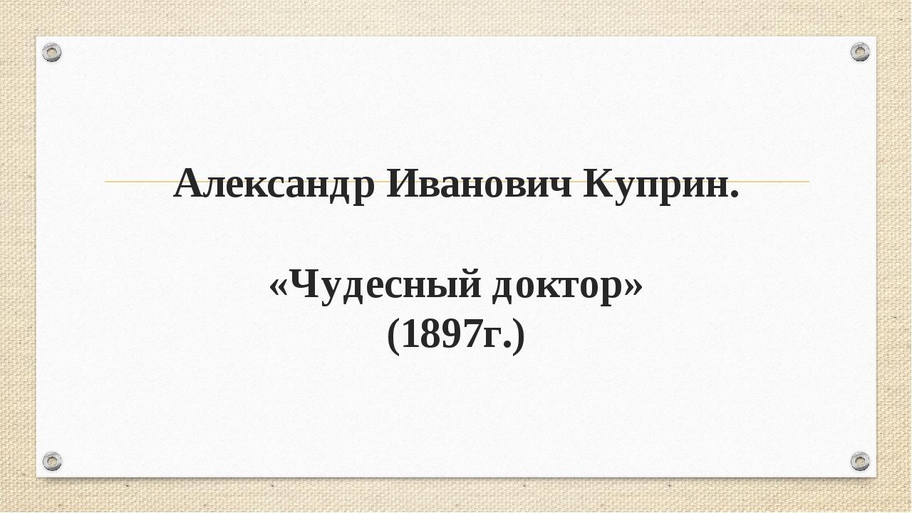 Александр Иванович Куприн. «Чудесный доктор» (1897г.)