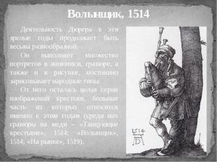 Волынщик, 1514 Деятельность Дюрера в эти зрелые годы продолжает быть весьма р