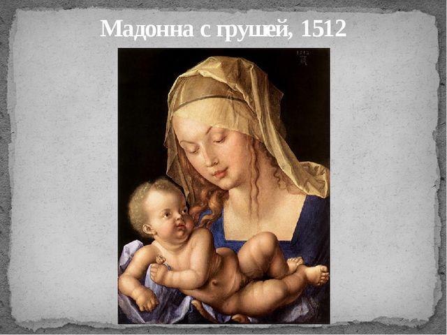 Мадонна с грушей, 1512