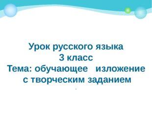 Урок русского языка 3 класс Тема: обучающее изложение с творческим заданием .