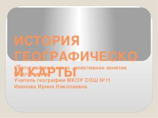 ИСТОРИЯ ГЕОГРАФИЧЕСКОЙ КАРТЫ Картография 6 класс , элективное занятие Подгото