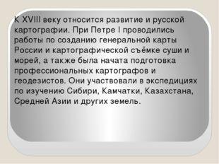 К XVIII веку относится развитие и русской картографии. При Петре I проводилис