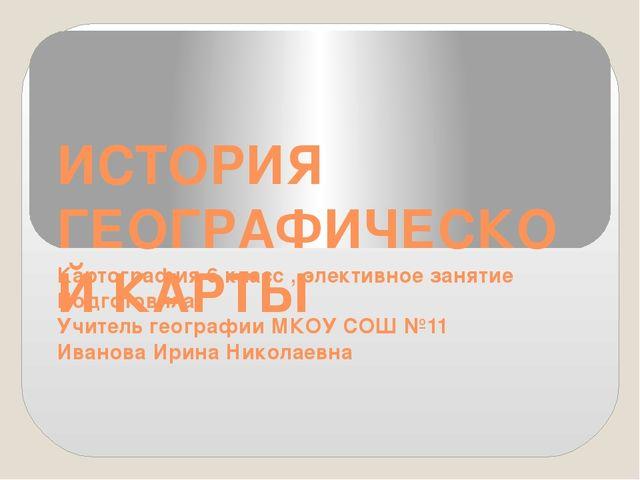 ИСТОРИЯ ГЕОГРАФИЧЕСКОЙ КАРТЫ Картография 6 класс , элективное занятие Подгото...
