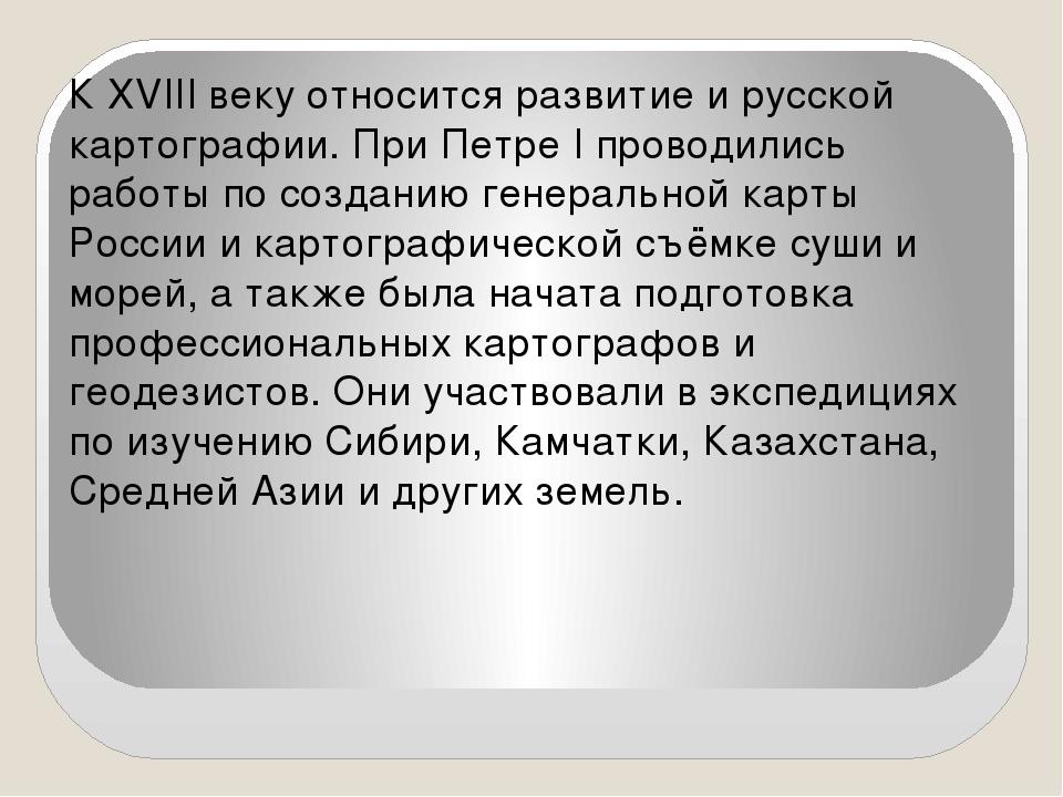 К XVIII веку относится развитие и русской картографии. При Петре I проводилис...