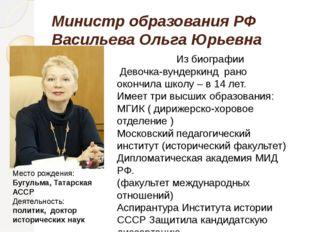 Министр образования РФ Васильева Ольга Юрьевна Место рождения: Бугульма, Тата