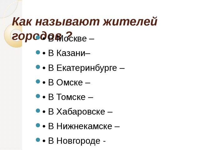 Как называют жителей городов ? • В Москве – • В Казани– • В Екатеринбурге – •...
