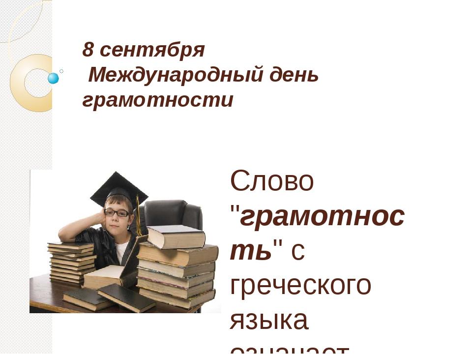 """8 сентября Международный день грамотности Слово """"грамотность"""" с греческого яз..."""