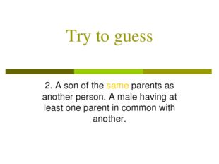 Try to guess 2. A son of the same parents as another person. A male having at