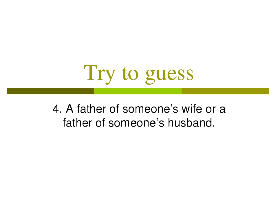 Try to guess 4. A father of someone's wife or a father of someone's husband.