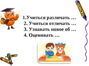 1.Учиться различать … 2. Учиться отличать … 3. Узнавать новое об … 4. Оценив