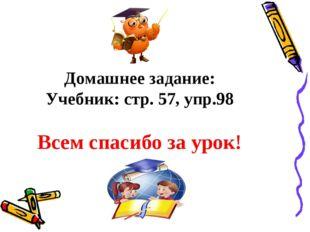Домашнее задание: Учебник: стр. 57, упр.98 Всем спасибо за урок!