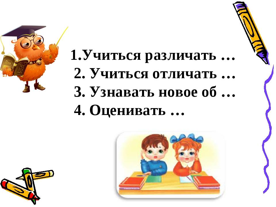 1.Учиться различать … 2. Учиться отличать … 3. Узнавать новое об … 4. Оценив...