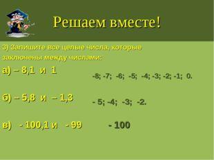 Решаем вместе! 3) Запишите все целые числа, которые заключены между числами: