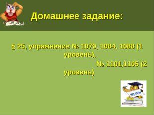Домашнее задание: § 25, упражнение № 1079, 1084, 1088 (1 уровень), № 1101,110