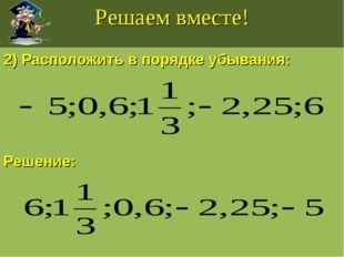 Решаем вместе! 2) Расположить в порядке убывания: Решение: