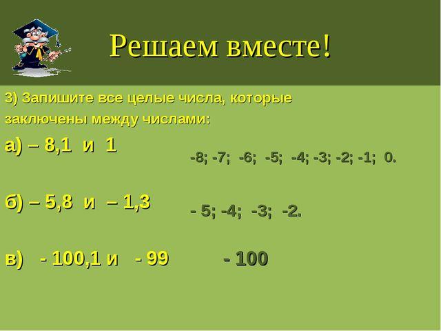 Решаем вместе! 3) Запишите все целые числа, которые заключены между числами:...