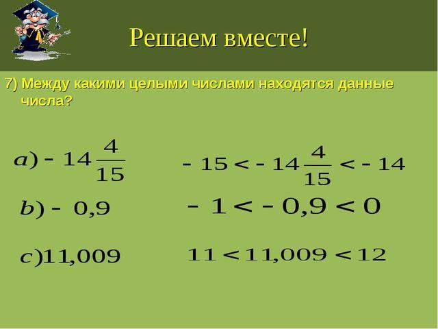 Решаем вместе! 7) Между какими целыми числами находятся данные числа?