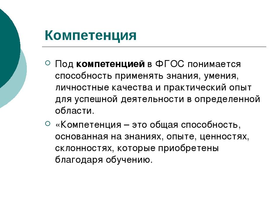 Компетенция Под компетенцией в ФГОС понимается способность применять знания,...
