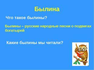 Былина Что такое былины? Былины – русские народные песни о подвигах богатырей