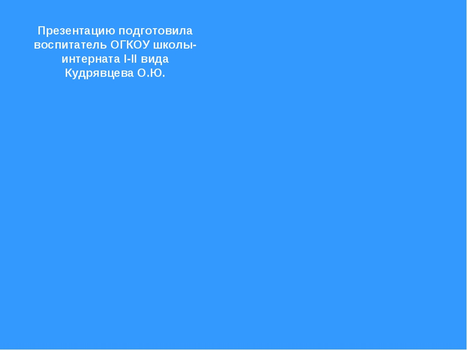 Презентацию подготовила воспитатель ОГКОУ школы-интерната I-II вида Кудрявцев...
