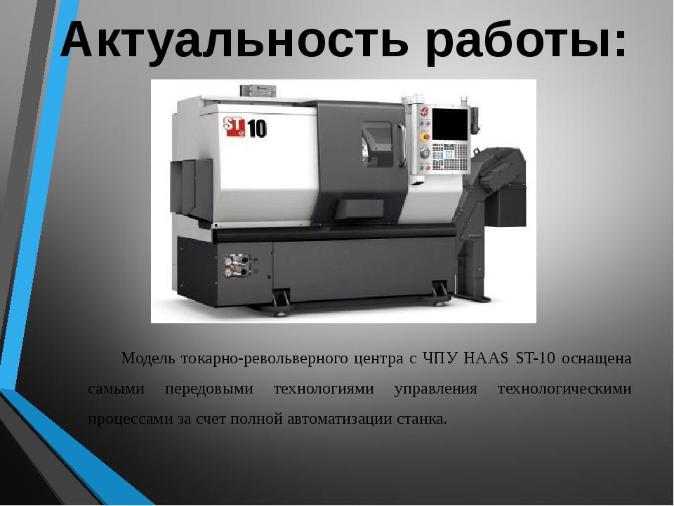 Актуальность работы: Модель токарно-револьверного центра с ЧПУ HAAS ST-10 осн...