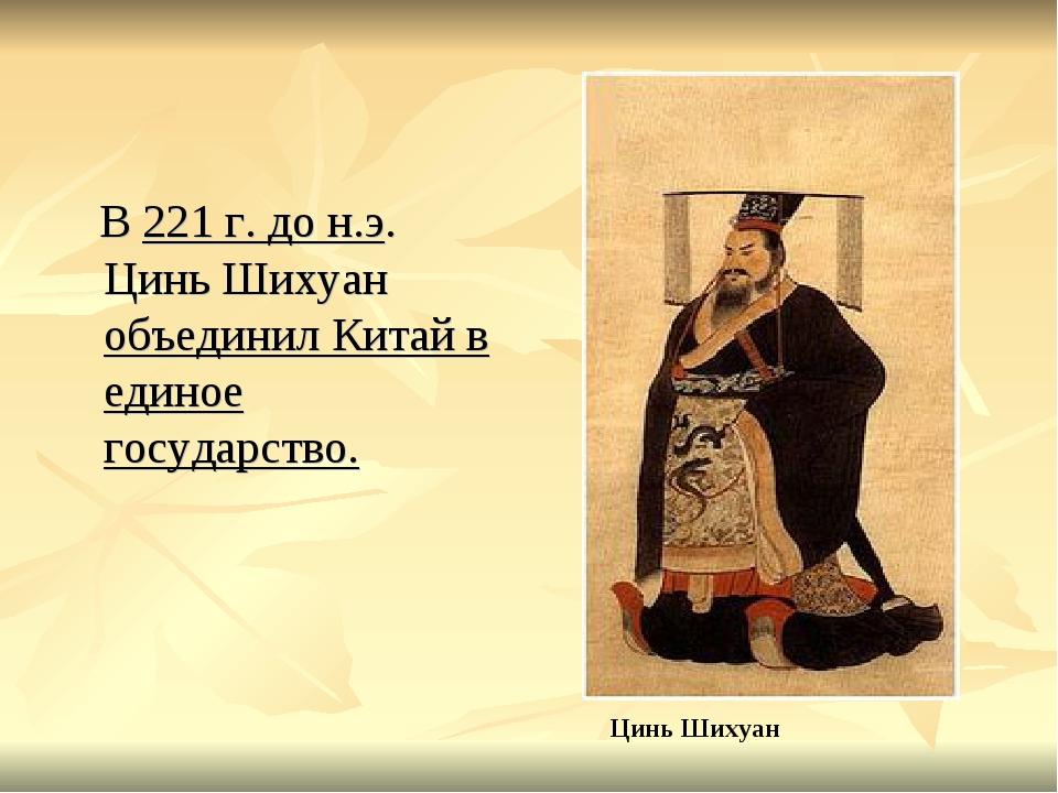 В 221 г. до н.э. Цинь Шихуан объединил Китай в единое государство. Цинь Шихуан