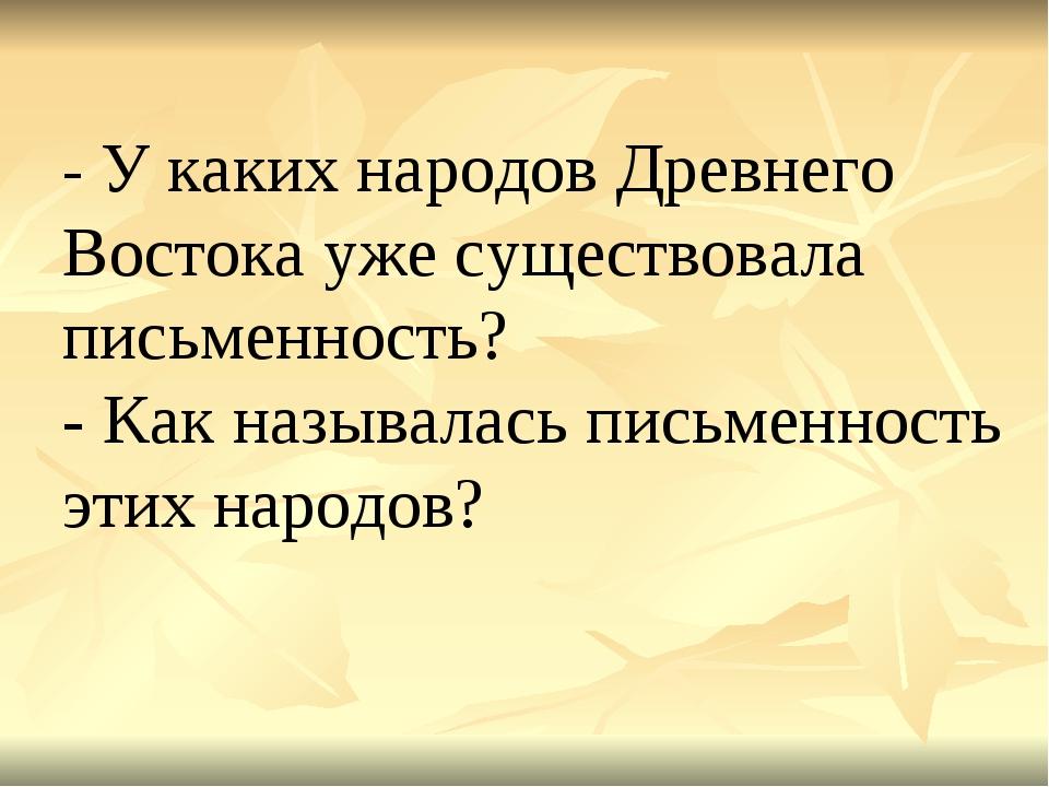 - У каких народов Древнего Востока уже существовала письменность? - Как назыв...