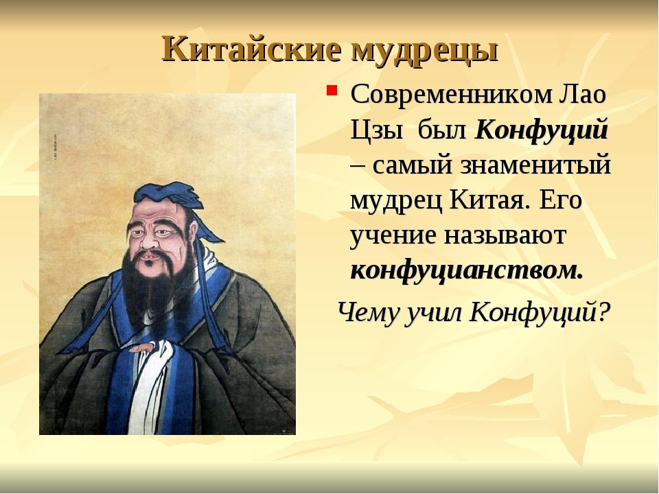 Китайские мудрецы Современником Лао Цзы был Конфуций – самый знаменитый мудре...
