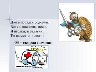 03 – скорая помощь Дом в порядке содержи: Вилки, ножницы, ножи, И иголки, и б