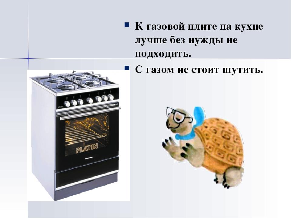 К газовой плите на кухне лучше без нужды не подходить. С газом не стоит шутить.
