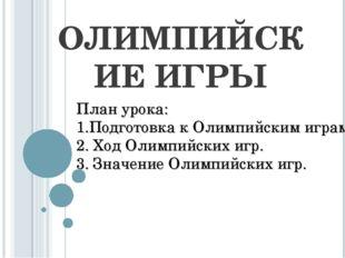 ОЛИМПИЙСКИЕ ИГРЫ План урока: 1.Подготовка к Олимпийским играм. 2. Ход Олимпий