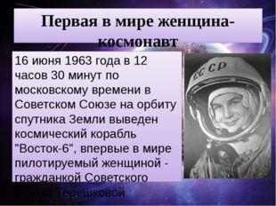 Первая в мире женщина-космонавт 16 июня 1963 года в 12 часов 30 минут по моск