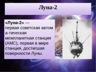 Луна-2 «Луна-2»— перваясоветскаяавтома-тическая межпланетная станция (АМС)