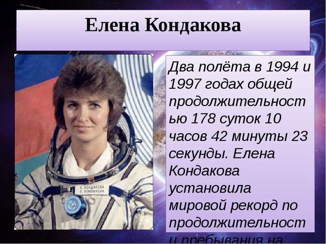 Елена Кондакова Два полёта в 1994 и 1997 годах общей продолжительностью 178 с...