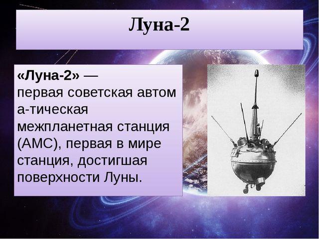 Луна-2 «Луна-2»— перваясоветскаяавтома-тическая межпланетная станция (АМС)...