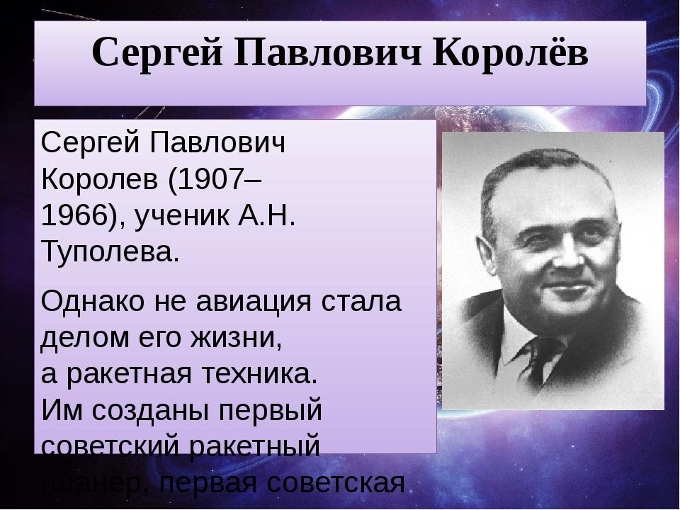 Сергей Павлович Королёв Сергей Павлович Королев(1907–1966),ученик А.Н. Тупо...
