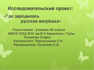 «Где зародилась русская матрёшка» Исследовательский проект: Подготовила : уче