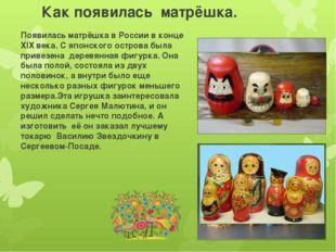 Как появилась матрёшка. Появилась матрёшка в России в конце ХIХ века. С японс