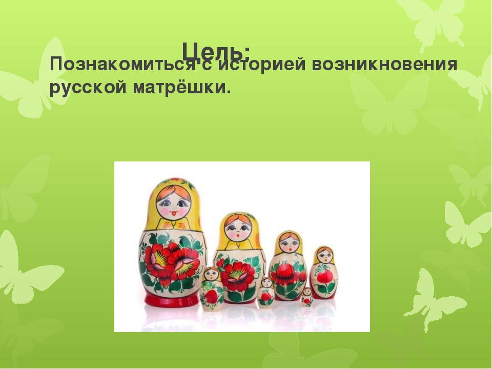 Цель: Познакомиться с историей возникновения русской матрёшки.