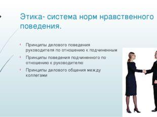 Этика- система норм нравственного поведения. Принципы делового поведения руко