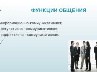 ФУНКЦИИ ОБЩЕНИЯ информационно-коммуникативная; регулятивно - коммуникативная
