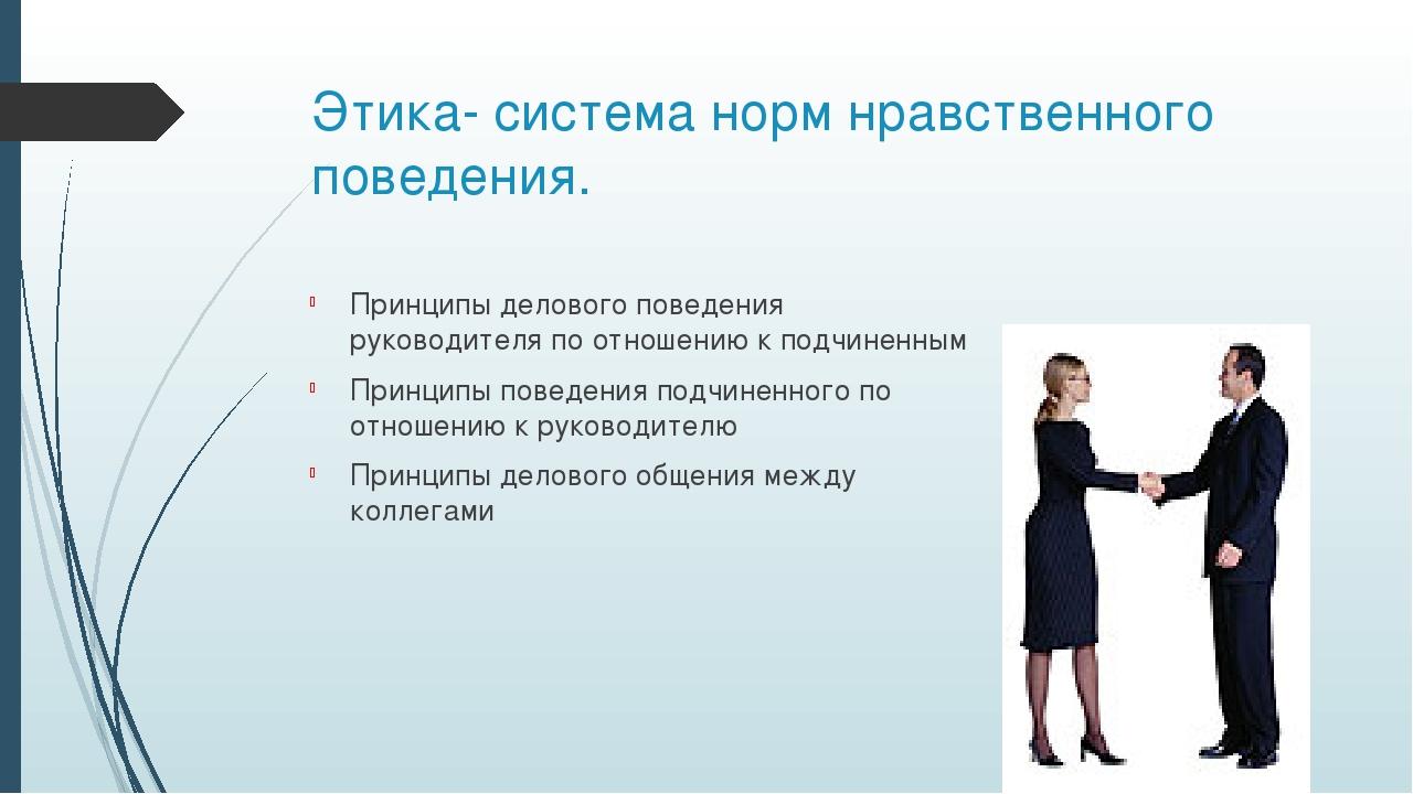 Этика- система норм нравственного поведения. Принципы делового поведения руко...