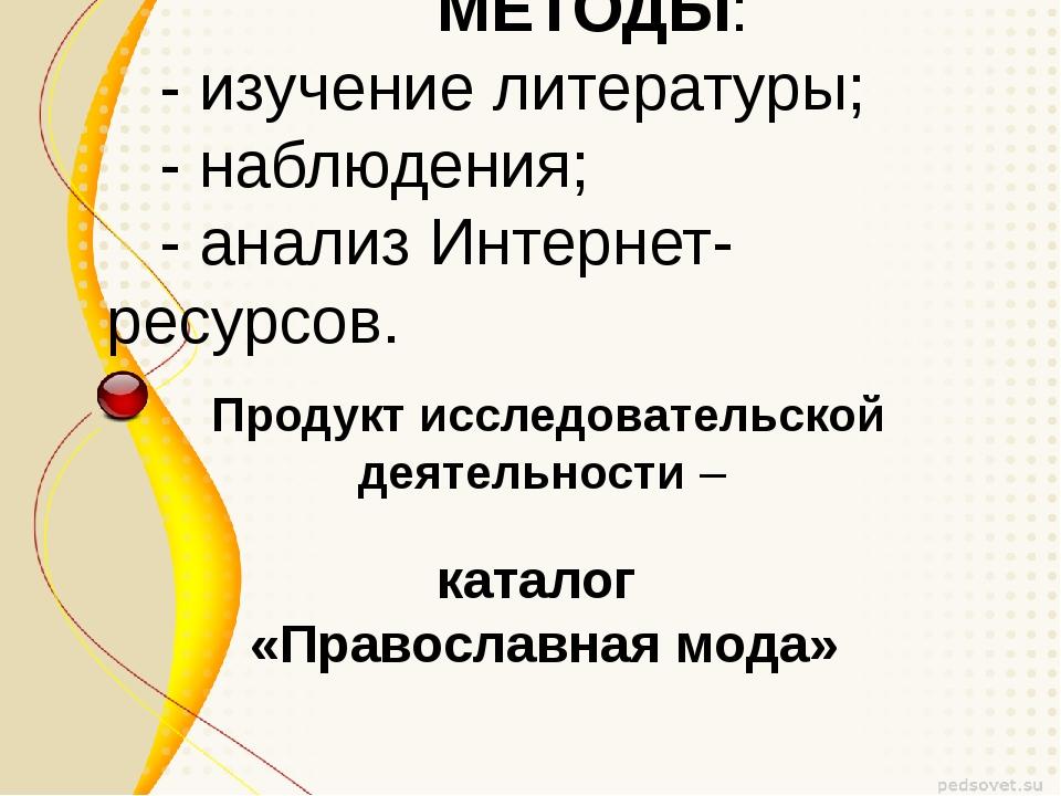 МЕТОДЫ: - изучение литературы; - наблюдения; - анализ Интернет-ресурсов. Прод...