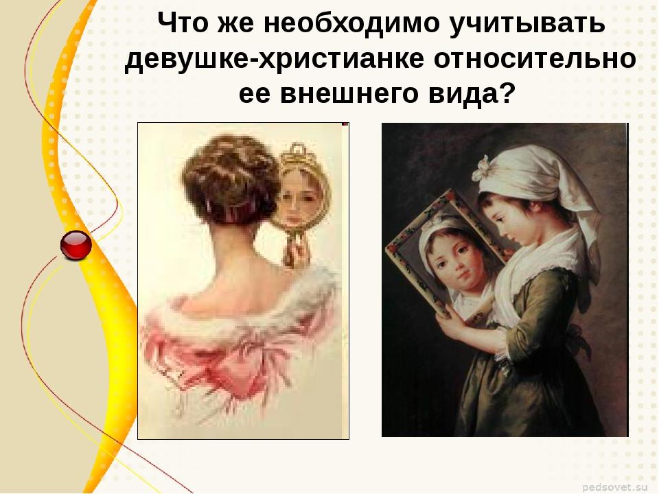 Что же необходимо учитывать девушке-христианке относительно ее внешнего вида?
